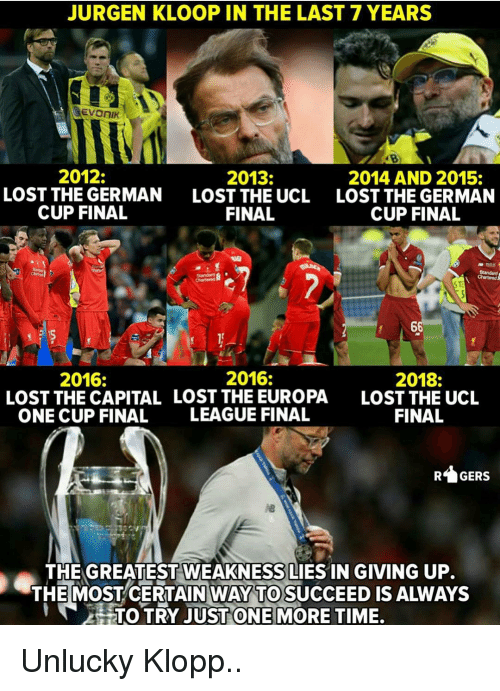 Memes, Lost, and Capital: JURGEN KLOOP IN THE LAST 7 YEARS  2012:  LOST THE GERMAN  CUP FINAL  2013:  LOST THE UCL  FINAL  2014 AND 2015:  LOST THE GERMAN  CUP FINAL  2016:  2018:  LOST THE UCL  FINAL  2016:  LOST THE CAPITAL LOST THE EUROPA  ONE CUP FINAL  LEAGUE FINAL  GERS  THE GREATEST WEAKNESS LIES IN GIVING UP.  THE MOSTCERTAIN WAY TO SUCCEED IS ALWAYS  HTOTRY JUST ONE MORE TIME. Unlucky Klopp..