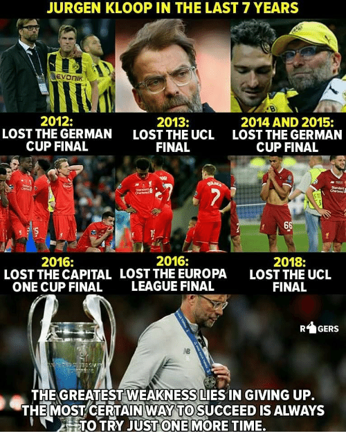 Memes, Lost, and Capital: JURGEN KLOOP IN THE LAST 7 YEARS  EVONIK  2012:  LOST THE GERMAN  CUP FINAL  2013:  LOST THE UCL  FINAL  2014 AND 2015:  LOST THE GERMAN  CUP FINAL  2016:  LOST THE CAPITAL  ONE CUP FINAL  2016:  LOST THE EUROPA  LEAGUE FINAL  2018:  LOST THE UCL  FINAL  RGERS  THE GREATEST WEAKNESS LIES IN GIVING UP.  THE MOST CERTAİNWAY TO SUCCEED IS ALWAYS  TO TRY JUST ONE MORE TIME.