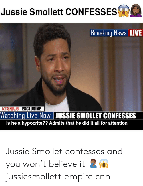 cnn.com, Empire, and Memes: Jussie Smollett CONFESSES  Breaking News LIVE  KTGNEWS EXCLUSIVE  Watching Live Now JUSSIE SMOLLET CONFESSES  Is he a hypocrite?? Admits that he did it all for attention Jussie Smollet confesses and you won't believe it 🤦🏾♂️😱 jussiesmollett empire cnn