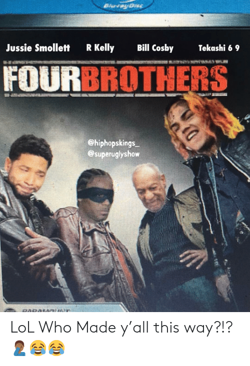 Bill Cosby, Lol, and Memes: Jussie Smollett  R Kelly  Bill Cosby  Tekashi 6 9  FOU  BROTHERS  ehiphopskings  @superuglyshow LoL Who Made y'all this way?!?🤦🏾♂️😂😂