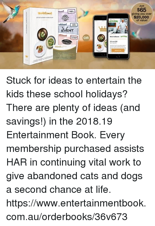 Cats, Dogs, and Life: Just  $65  giving you over  $20,000  of value  OR Stuck for ideas to entertain the kids these school holidays? There are plenty of ideas (and savings!) in the 2018.19 Entertainment Book.   Every membership purchased assists HAR in continuing vital work to give abandoned cats and dogs a second chance at life.  https://www.entertainmentbook.com.au/orderbooks/36v673