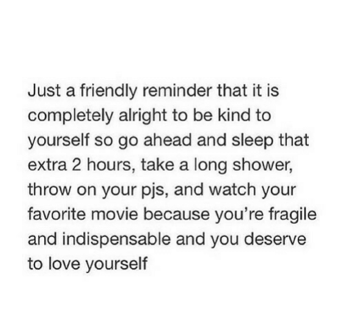 pjs: Just a friendly reminder that it is  completely alright to be kind to  yourself so go ahead and sleep that  extra 2 hours, take a long shower,  throw on your pjs, and watch your  favorite movie because you're fragile  and indispensable and you deserve  to love yourself