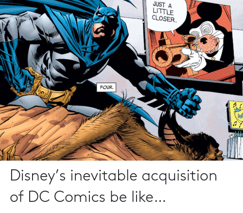 Disney: JUST A  LITTLE  CLOSER.  FOUR. Disney's inevitable acquisition of DC Comics be like…