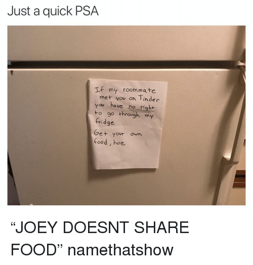 "Share Food: Just a quick PSA  If my roommate  met you on Tinder  you have no nght  to go through my  fridge  Ge+ your own  food, hoe ""JOEY DOESNT SHARE FOOD"" namethatshow"