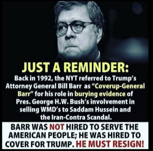 """attorney: JUST A REMINDER:  Back in 1992, the NYT referred to Trumps  Attorney General Bill Barr as """"Coverup-General  Barr"""" for his role in burying evidence of  Pres. George H.W. Bush's involvement in  selling WMD's to Saddam Hussein and  the Iran-Contra Scandal.  BARR WAS NOT HIRED TO SERVE THE  AMERICAN PEOPLE; HE WAS HIRED TO  COVER FOR TRUMP. HE MUST RESIGN!"""