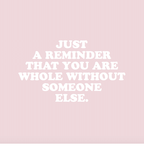 just a reminder that: JUST  A REMINDER  THAT YOU ARE  WHOLE WITHOUT  SOMEONE  ELSE.