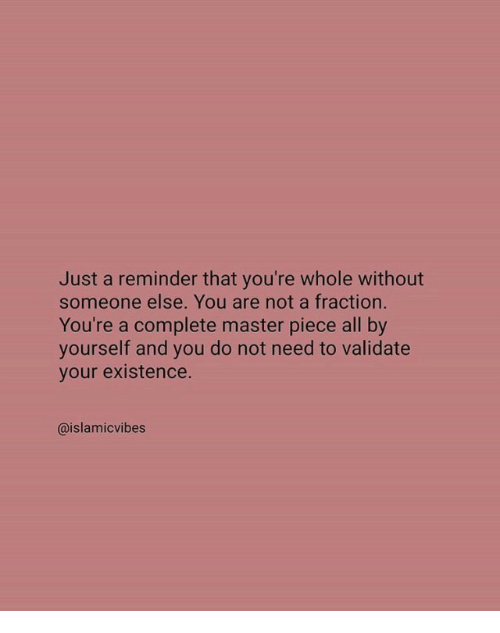 just a reminder that: Just a reminder that you're whole without  someone else. You are not a fraction.  You're a complete master piece all by  your etateot need to valdate  @islamicvibes