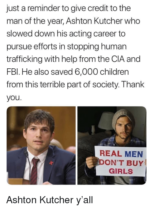 Children, Girls, and Thank You: just a reminder to give credit to the  man of the year, Ashton Kutcher who  slowed down his acting career to  pursue efforts in stopping human  trafficking with help from the CIA and  FBl. He also saved 6,000 children  from this terrible part of society. Thank  you  REAL MEN  ON'T BUY  GIRLS Ashton Kutcher y'all