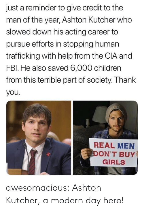 Children, Girls, and Tumblr: just a reminder to give credit to the  man of the year, Ashton Kultcher who  slowed down his acting career to  pursue efforts in stopping human  trafficking with help from the CIA and  FBl. He also saved 6,000 children  from this terrible part of society. Thank  you  REAL MEN  ON'T BUY  GIRLS awesomacious:  Ashton Kutcher, a modern day hero!