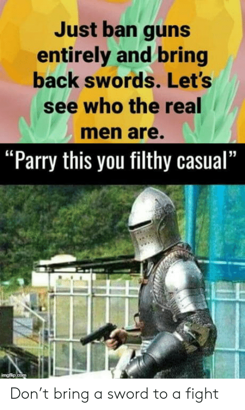 """guns: Just ban guns  entirely and bring  back swords. Let's  see who the real  men are.  """"Parry this you filthy casual""""  imgflip.com Don't bring a sword to a fight"""