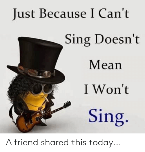 Mean, Today, and Terrible Facebook: Just Because I Can't  Sing Doesn't  Mean  I Won't  Sing. A friend shared this today...