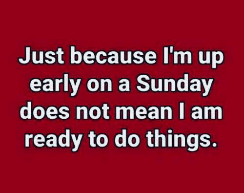 Dank, Mean, and Sunday: Just because I'm up  early on a Sunday  does not mean I am  ready to do things.
