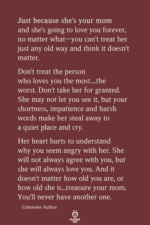 Another One, Love, and The Worst: Just because she's your mom  and she's going to love you forever,  no matter what-you can't treat her  just any old way and think it doesn't  matter.  Don't treat the person  who loves you the most...the  worst. Don't take her for granted.  She may not let you see it, but your  shortness, impatience and harsh  words make her steal away to  a quiet place and cry.  Her heart hurts to understand  why you seem angry with her. She  will not always agree with you, but  she will always love you. And it  doesn't matter how old you are, or  how old she is...treasure your mom.  You'll never have another one.  -Unknown Author  RELATIONSHIP  LES