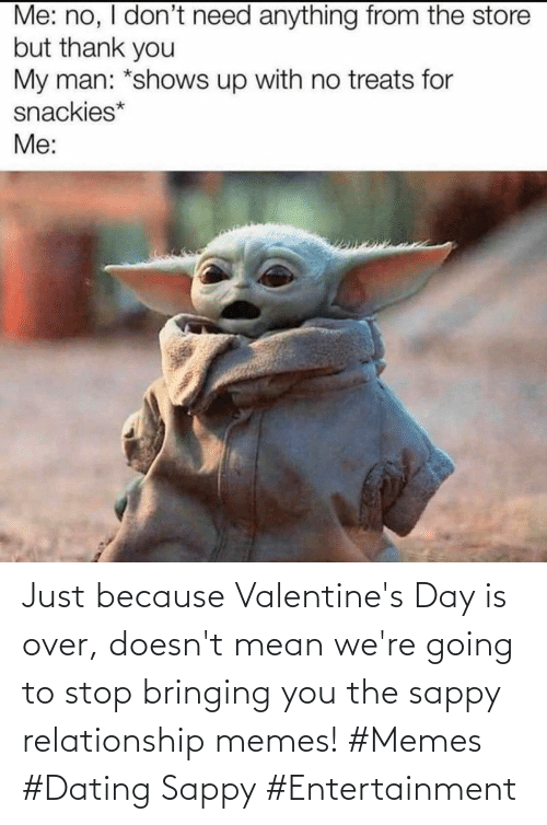 relationship: Just because Valentine's Day is over, doesn't mean we're going to stop bringing you the sappy relationship memes! #Memes #Dating Sappy #Entertainment