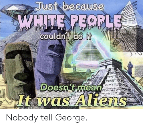 White People, Aliens, and History: Just because  WHITE PEOPLE  couldnt do it  Doesn't mean  Itwas Aliens Nobody tell George.