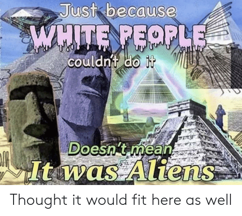 White People, Aliens, and History: Just because  WHITE PEOPLE  couldnt do it  Doesn't mean  Itwas Aliens Thought it would fit here as well