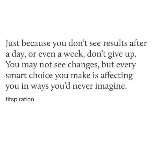 Never, Smart, and May: Just because you don't see results after  a day, or even a week, don't give up.  You may not see changes, but every  smart choice you make is affecting  you in ways you'd never imagine.  fitspiration