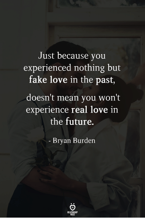 Fake, Future, and Love: Just because you  experienced nothing but  fake love in the past,  doesn't mean you won't  experience real love in  the future.  Bryan Burden