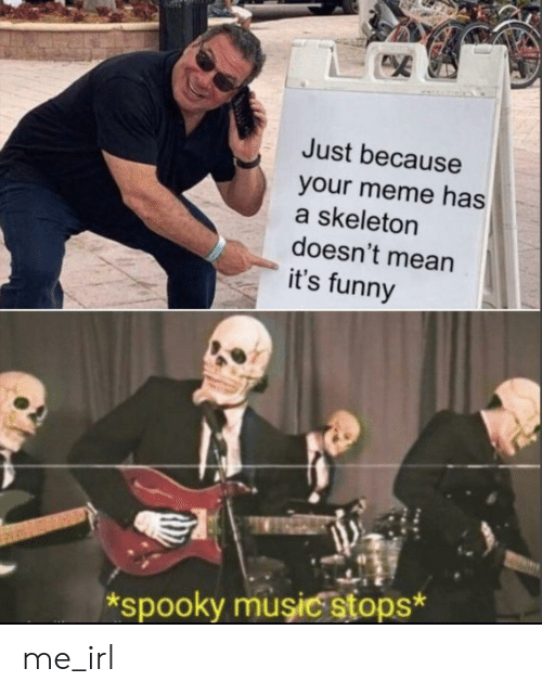 Its Funny: Just because  your meme has  a skeleton  doesn't mean  it's funny  spooky muşiC stops* me_irl