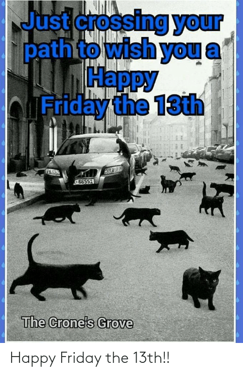 Friday, Friday the 13th, and Happy: Just crossing your  pathto wish you  Нарру  bFriday the 13th  66551  The Crone's Grove Happy Friday the 13th!!
