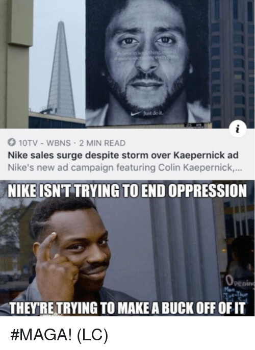 Colin Kaepernick, Just Do It, and Memes: Just do it  10TV-WBNS 2 MIN READ  Nike sales surge despite storm over Kaepernick ad  Nike's new ad campaign featuring Colin Kaepernick.,..  NIKE ISNT TRYING TO END OPPRESSION  eenin  THEYRE TRYING TO MAKE A BUCK OFF OFIT #MAGA! (LC)