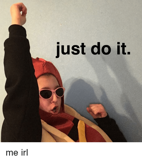 Just Do It, Irl, and Me IRL: just do it.