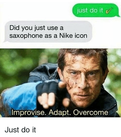 Just Do It, Nike, and Reddit: just do it v  Did you just use a  saxophone as a Nike icon  Improvise. Adapt. Overcome