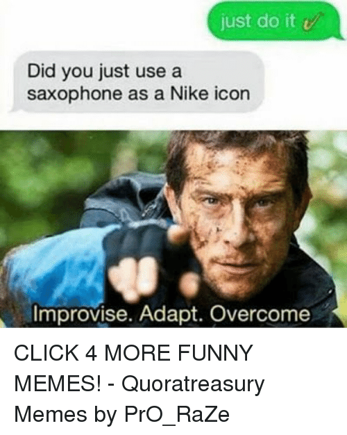 Click, Funny, and Just Do It: just do it v  Did you just use a  saxophone as a Nike icon  Improvise. Adapt. Overcome CLICK 4 MORE FUNNY MEMES! - Quoratreasury Memes by PrO_RaZe