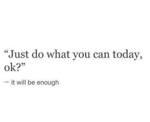 """Just Do: """"Just do what you can today,  ok?""""  -it will be enough"""