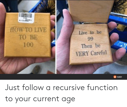 Age: Just follow a recursive function to your current age