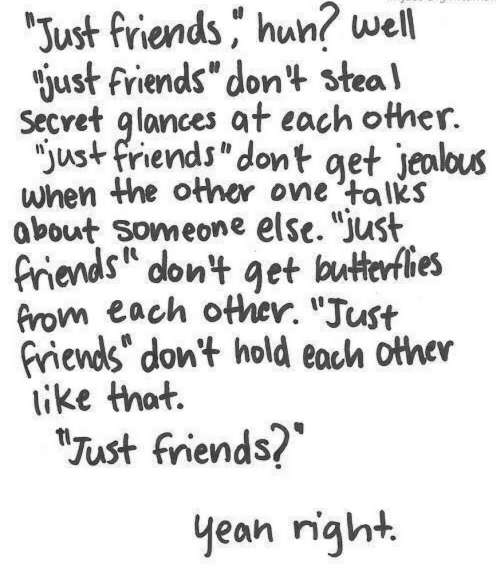 "butterflies: ""Just friends hun? well  gust friends"" don't steal  Secvet glances at each other.  ""just friends"" dont get jealous  when the other one 'talks  about Someone else. ""just  friends dont get butterflies  from each other. ""Just  friends don't hold each other  like that.  ""Just friends?  yean night"
