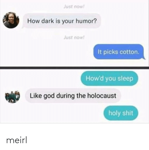 Just Now: Just now!  How dark is your humor?  Just now!  It picks cotton.  How'd you sleep  Like god during the holocaust  holy shit meirl