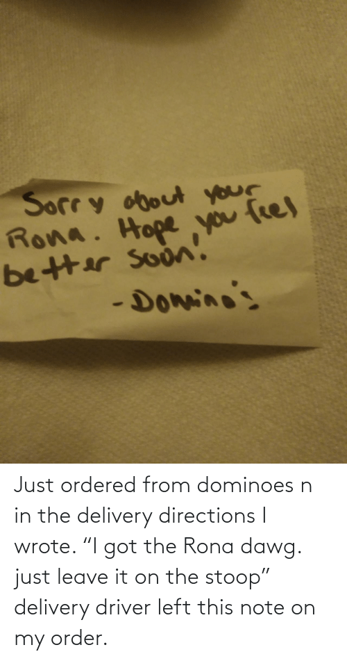 """Dominoes, Got, and Driver: Just ordered from dominoes n in the delivery directions I wrote. """"I got the Rona dawg. just leave it on the stoop"""" delivery driver left this note on my order."""