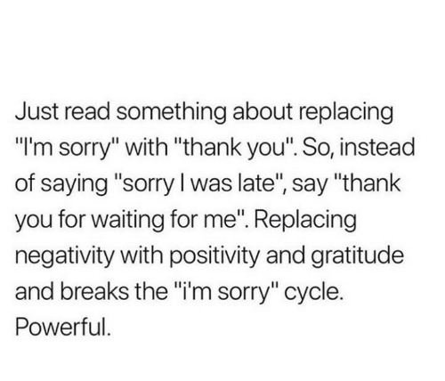 """Say Thank: Just read something about replacing  """"I'm sorry"""" with """"thank you"""". So, instead  of saying """"sorry I was late"""", say """"thank  you for waiting for me"""". Replacing  negativity with positivity and gratitude  and breaks the """"i'm sorry"""" cycle.  Powerful."""