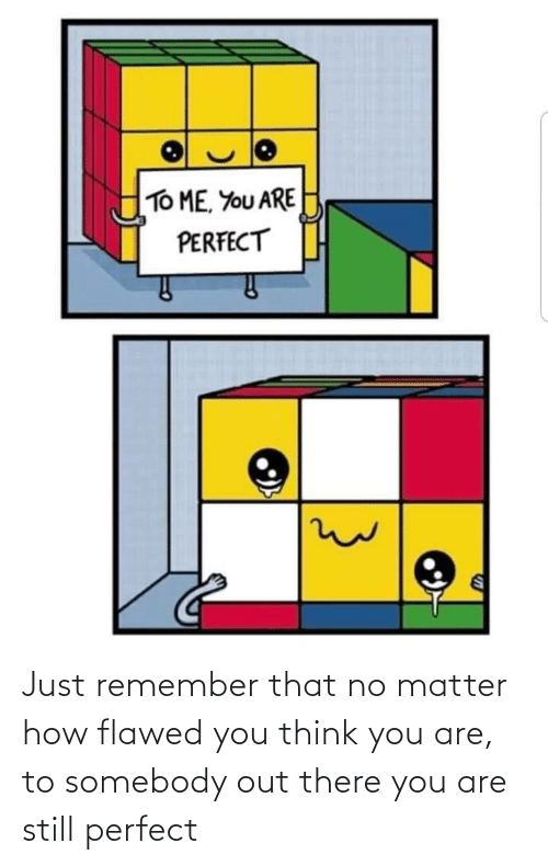 matter: Just remember that no matter how flawed you think you are, to somebody out there you are still perfect