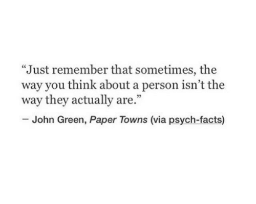 "Facts, Psych, and John Green: ""Just remember that sometimes, the  way you think about a person isn't the  way they actually are.""  35  John Green, Paper Towns (via psych-facts)"