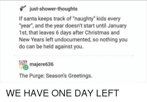 """Christmas, Memes, and Shower: just-shower-thoughts  If santa keeps track of """"naughty"""" kids every  """"year"""", and the year doesn't start until January  1st, that leaves 6 days after Christmas and  New Years left undocumented, so nothing you  do can be held against you.  majere636  The Purge: Season's Greetings. WE HAVE ONE DAY LEFT"""