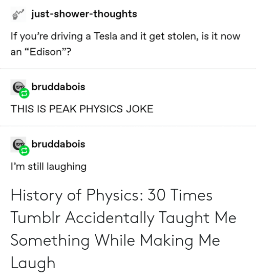 "Driving, Shower, and Shower Thoughts: just-shower-thoughts  If you're driving a Tesla and it get stolen, is it now  an ""Edison""?  bruddabois  THIS IS PEAK PHYSICS JOKE  bruddabois  I'm still laughing History of Physics: 30 Times Tumblr Accidentally Taught Me Something While Making Me Laugh"