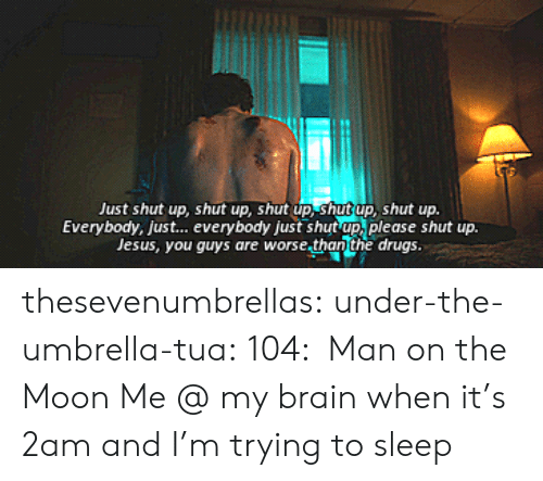 Drugs, Jesus, and Shut Up: Just shut up, shut up, shut up, shut up, shut up.  Everybody, just... everybody just shut up, please shut up.  Jesus, you guys are worse.than the drugs. thesevenumbrellas:  under-the-umbrella-tua:  104: Man on the Moon  Me @ my brain when it's 2am and I'm trying to sleep