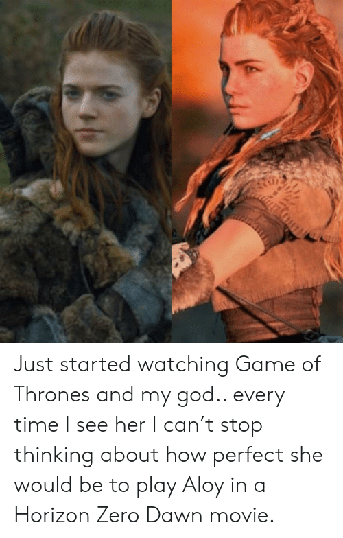 Game of Thrones, God, and Zero: Just started watching Game of Thrones and my god.. every time I see her I can't stop thinking about how perfect she would be to play Aloy in a Horizon Zero Dawn movie.