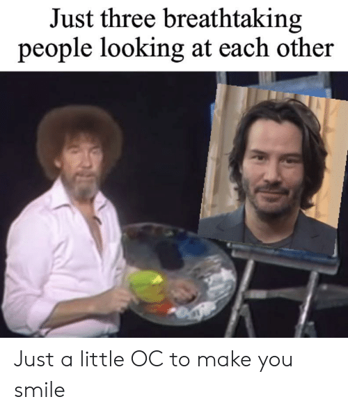 Smile, Looking, and Three: Just three breathtaking  people looking at each other Just a little OC to make you smile
