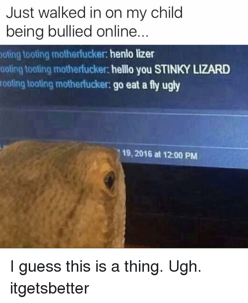 Toots: Just walked in on my child  being bullied online  yoting tooting motherfucker: henlo lizer  ooling tooting motherfucker: helllo you STINKY LIZARD  rooting tooling motherfucker:  go eat a fly ugly  19, 2016 at 12:00 PM I guess this is a thing. Ugh. itgetsbetter