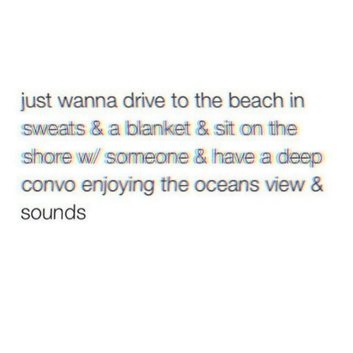 Beach, Drive, and Deep: just wanna drive to the beach in  sweats & a blanket & sit on the  shore w someone & have a deep  convo enjoying the oceans view &  sounds