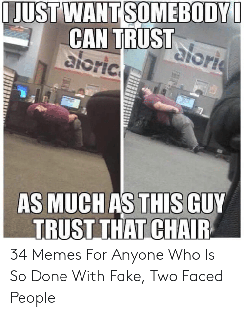 Faced People: JUST WANT SOMEBODY  CAN TRUST  aloric  GUY  TRUST THAT CHAIR  AS MUCH AS THIS 34 Memes For Anyone Who Is So Done With Fake, Two Faced People