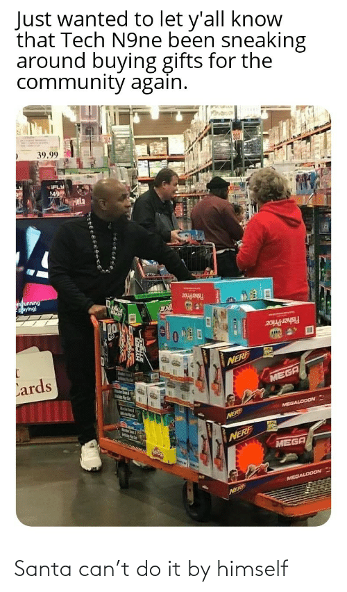Community, Fisher Price, and Mega: Just wanted to let y'all know  that Tech N9ne been sneaking  around buying gifts for the  community again.  39.99  IFLY  49  Hela  es unning  Aaying)  Fisher Price  Fisher Price  Lards  NERF  MEGA  MelsPer  MEGALODON  Marstn Soum & igth  NERE  NERF  MEGA  MEGALODON  NERF Santa can't do it by himself