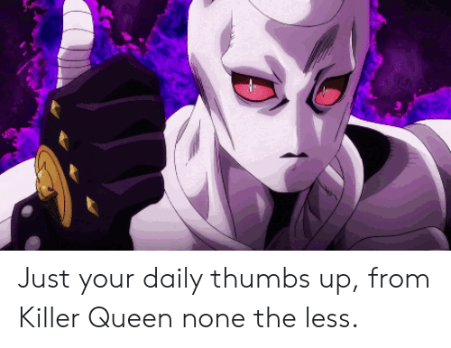 Queen, Killer, and Thumbs Up: Just your daily thumbs up, from Killer Queen none the less.