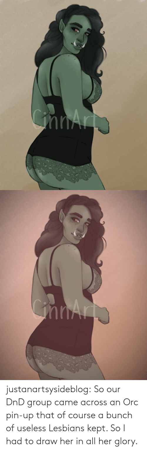 her: justanartsysideblog:  So our DnD group came across an Orc pin-up that of course a bunch of useless Lesbians kept. So I had to draw her in all her glory.