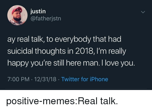 Iphone, Love, and Memes: justin  @fatherjstn  ay real talk, to everybody that had  suicidal thoughts in 2018, l'm really  happy you're still here man. I love you.  7:00 PM - 12/31/18 Twitter for iPhone positive-memes:Real talk.