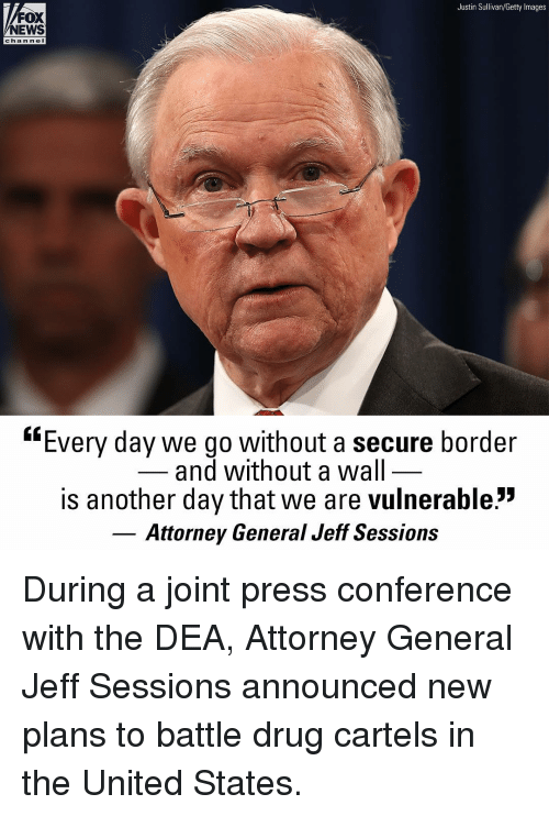 """attorney general: Justin Sullivan/Getty Images  FOX  NEWS  chan ne  """"Every day we go without a secure border  and without a wal  is another day that we are vulnerable:""""  Attorney General Jeff Sessions During a joint press conference with the DEA, Attorney General Jeff Sessions announced new plans to battle drug cartels in the United States."""