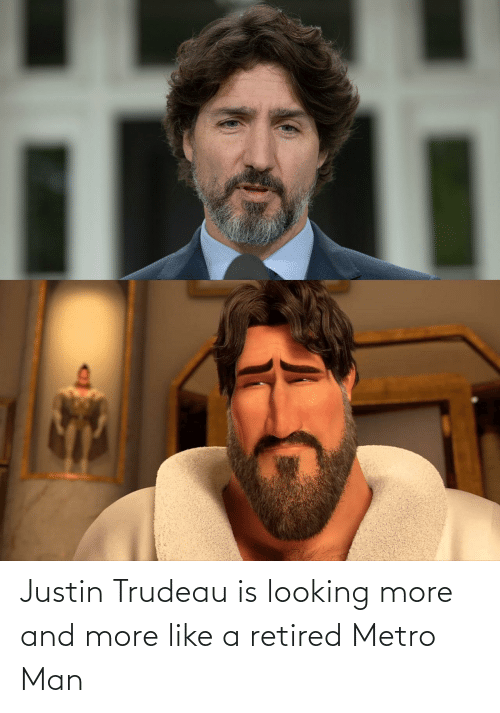 looking: Justin Trudeau is looking more and more like a retired Metro Man